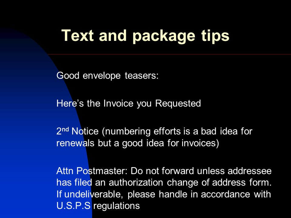 Text and package tips Good envelope teasers: Heres the Invoice you Requested 2 nd Notice (numbering efforts is a bad idea for renewals but a good idea for invoices) Attn Postmaster: Do not forward unless addressee has filed an authorization change of address form.