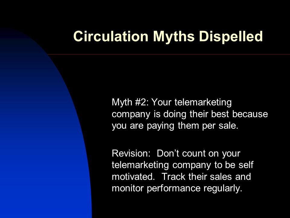 Circulation Myths Dispelled Myth #2: Your telemarketing company is doing their best because you are paying them per sale.