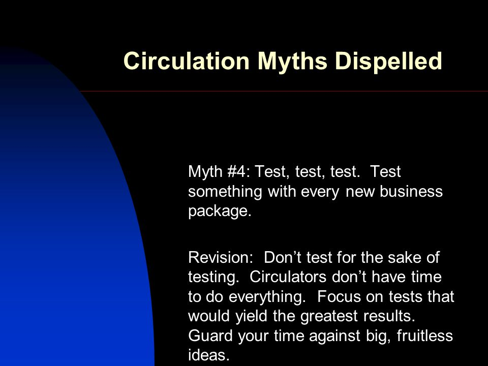 Circulation Myths Dispelled Myth #4: Test, test, test. Test something with every new business package. Revision: Dont test for the sake of testing. Ci
