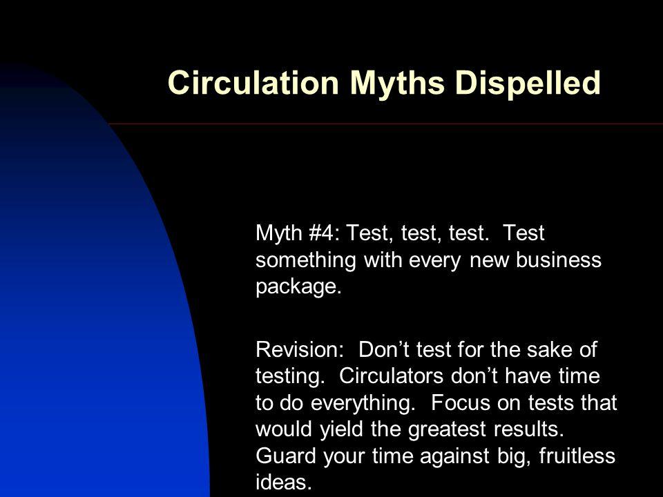 Circulation Myths Dispelled Myth #4: Test, test, test.