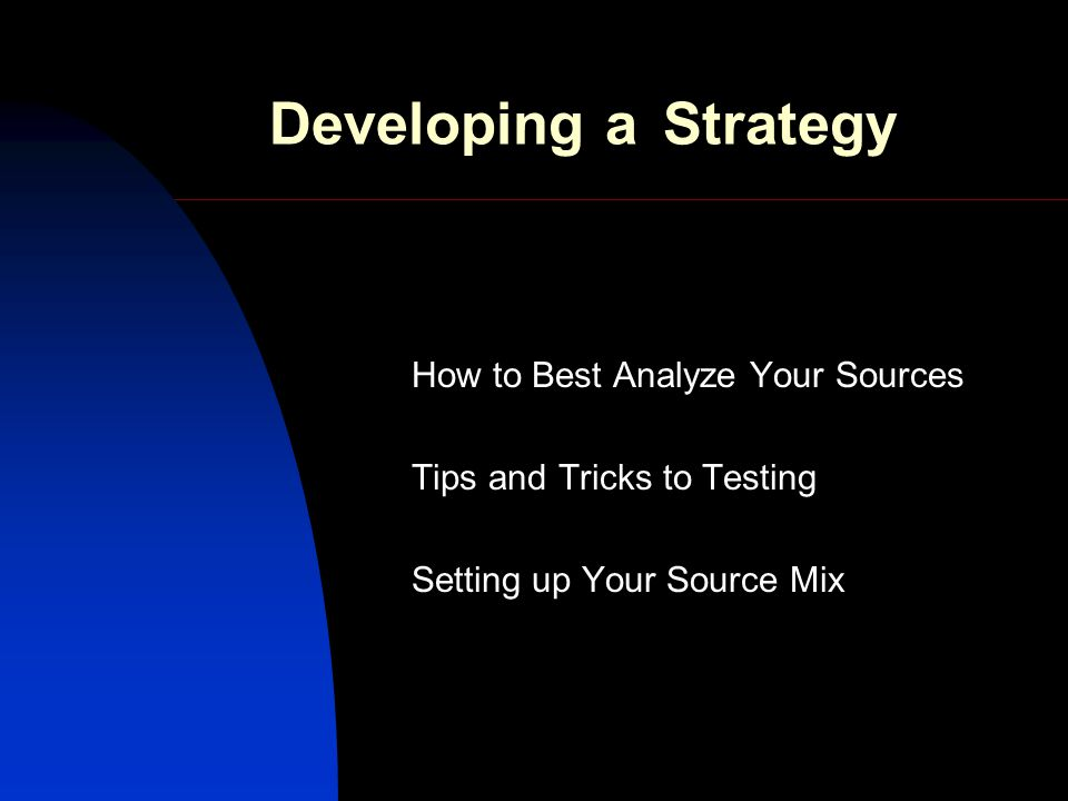 Developing a Strategy How to Best Analyze Your Sources Tips and Tricks to Testing Setting up Your Source Mix
