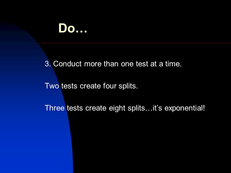 Do… 3. Conduct more than one test at a time. Two tests create four splits.