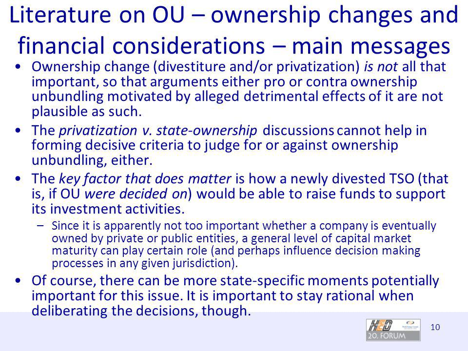 10 Literature on OU – ownership changes and financial considerations – main messages Ownership change (divestiture and/or privatization) is not all that important, so that arguments either pro or contra ownership unbundling motivated by alleged detrimental effects of it are not plausible as such.