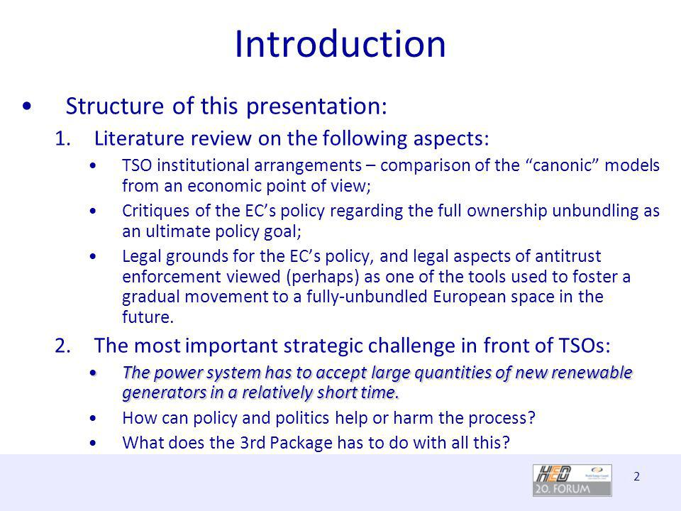2 Introduction Structure of this presentation: 1.Literature review on the following aspects: TSO institutional arrangements – comparison of the canonic models from an economic point of view; Critiques of the ECs policy regarding the full ownership unbundling as an ultimate policy goal; Legal grounds for the ECs policy, and legal aspects of antitrust enforcement viewed (perhaps) as one of the tools used to foster a gradual movement to a fully-unbundled European space in the future.