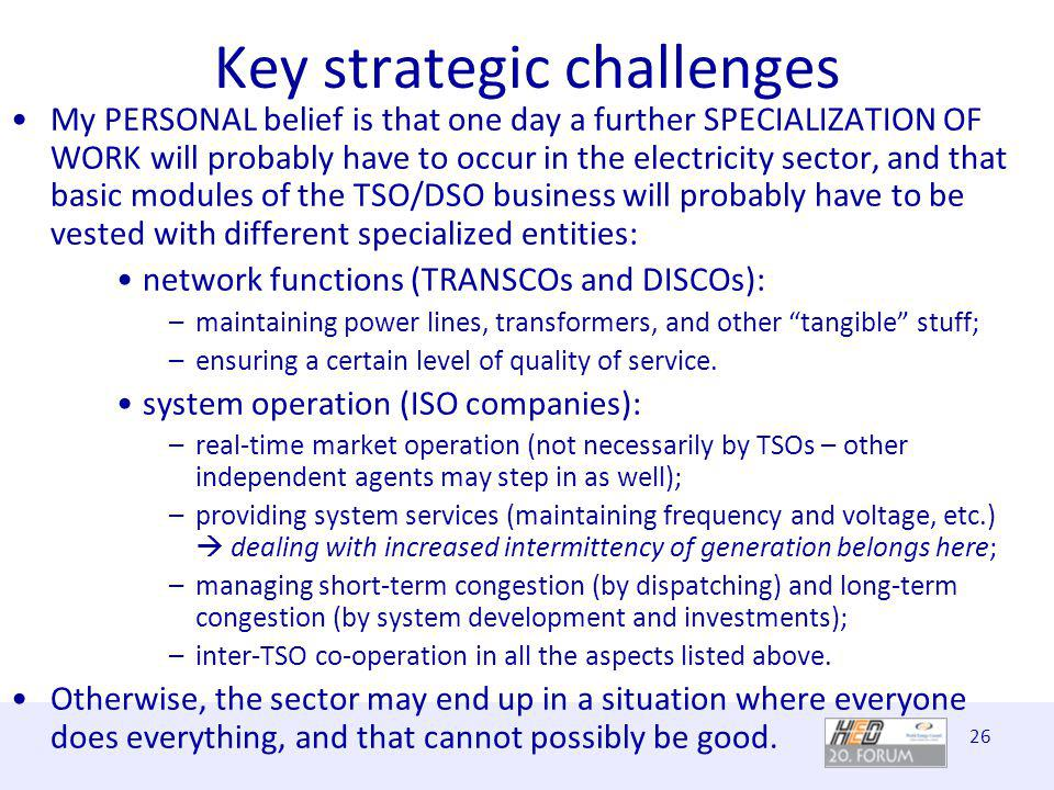 26 Key strategic challenges My PERSONAL belief is that one day a further SPECIALIZATION OF WORK will probably have to occur in the electricity sector, and that basic modules of the TSO/DSO business will probably have to be vested with different specialized entities: network functions (TRANSCOs and DISCOs): –maintaining power lines, transformers, and other tangible stuff; –ensuring a certain level of quality of service.