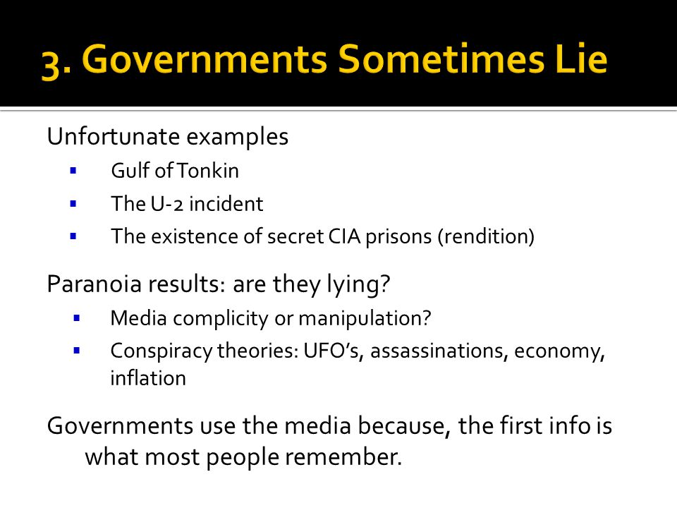 Unfortunate examples Gulf of Tonkin The U-2 incident The existence of secret CIA prisons (rendition) Paranoia results: are they lying? Media complicit