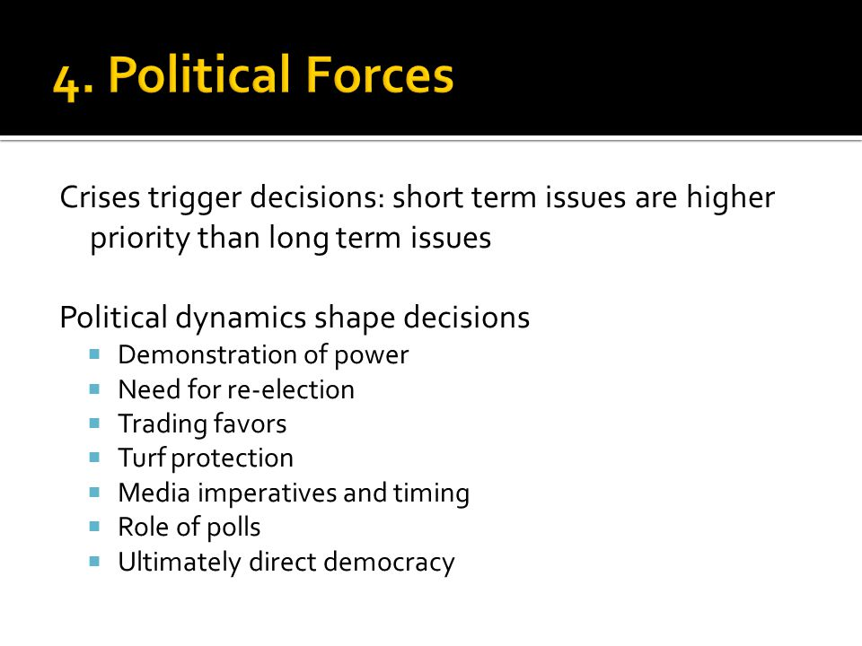 Crises trigger decisions: short term issues are higher priority than long term issues Political dynamics shape decisions Demonstration of power Need for re-election Trading favors Turf protection Media imperatives and timing Role of polls Ultimately direct democracy