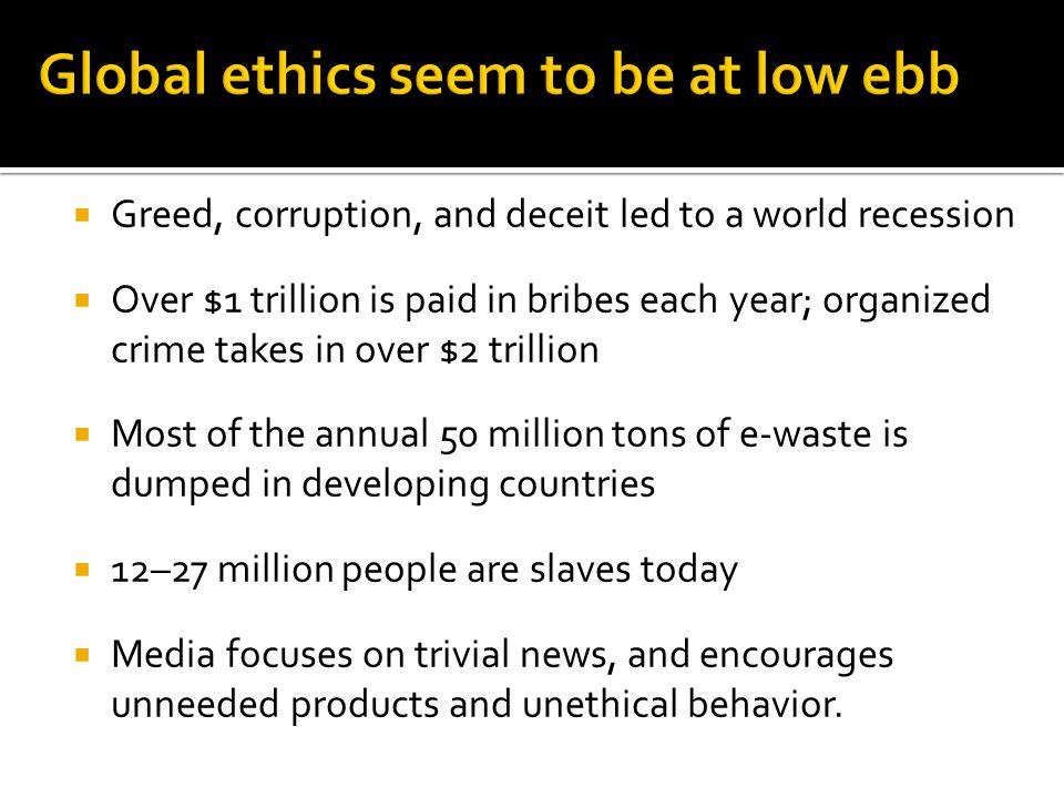 Greed, corruption, and deceit led to a world recession Over $1 trillion is paid in bribes each year; organized crime takes in over $2 trillion Most of the annual 50 million tons of e-waste is dumped in developing countries 12–27 million people are slaves today Media focuses on trivial news, and encourages unneeded products and unethical behavior.