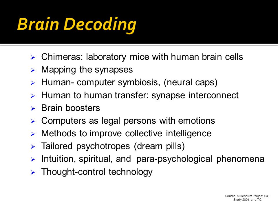 Chimeras: laboratory mice with human brain cells Mapping the synapses Human- computer symbiosis, (neural caps) Human to human transfer: synapse interconnect Brain boosters Computers as legal persons with emotions Methods to improve collective intelligence Tailored psychotropes (dream pills) Intuition, spiritual, and para-psychological phenomena Thought-control technology Source: Millennium Project, S&T Study 2001, and TG