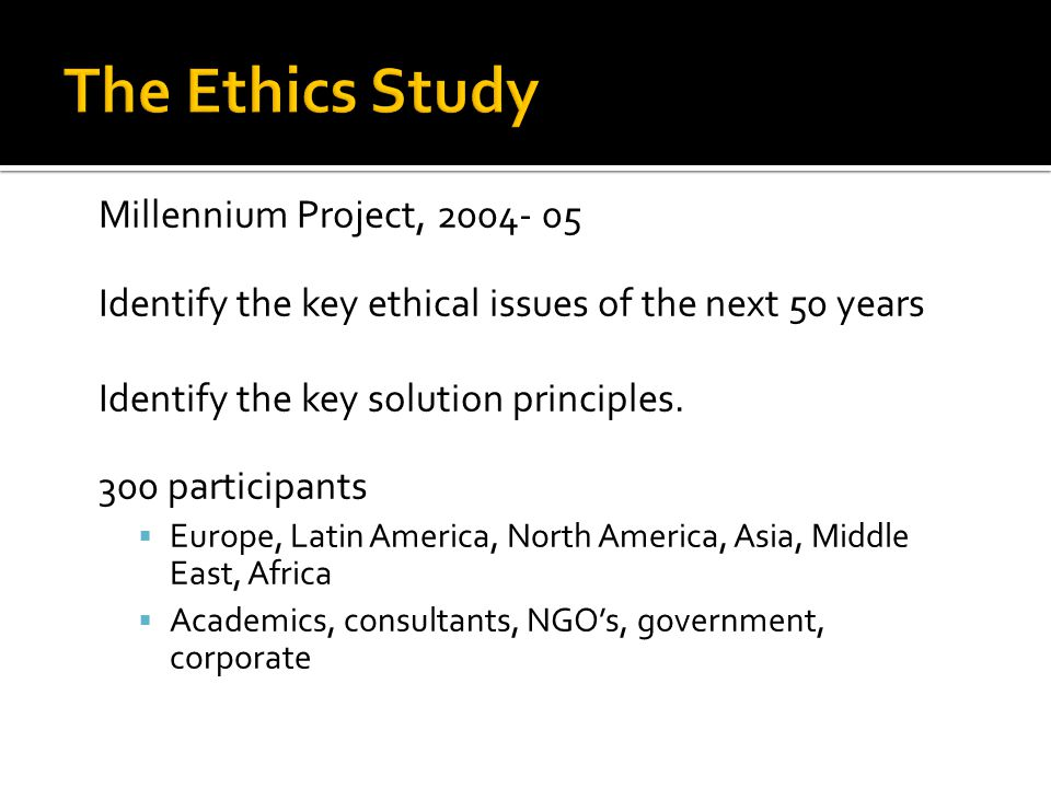 Millennium Project, 2004- 05 Identify the key ethical issues of the next 50 years Identify the key solution principles. 300 participants Europe, Latin