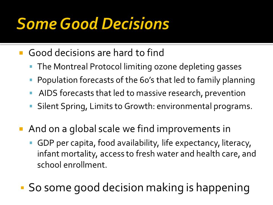 Good decisions are hard to find The Montreal Protocol limiting ozone depleting gasses Population forecasts of the 60s that led to family planning AIDS
