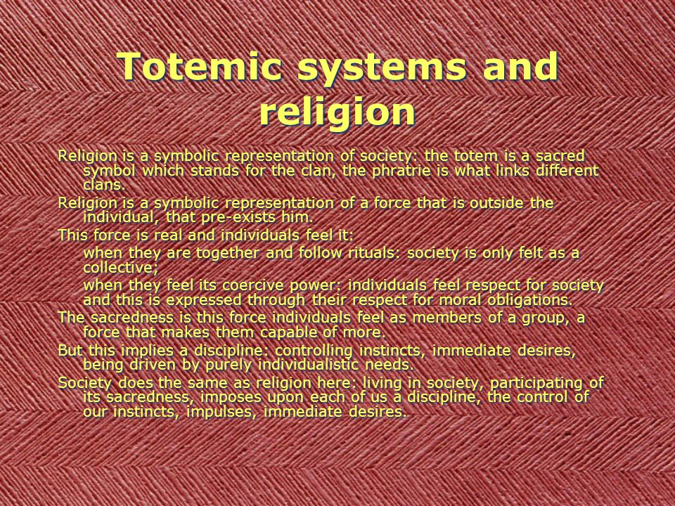 Totemic systems and religion Religion is a symbolic representation of society: the totem is a sacred symbol which stands for the clan, the phratrie is what links different clans.