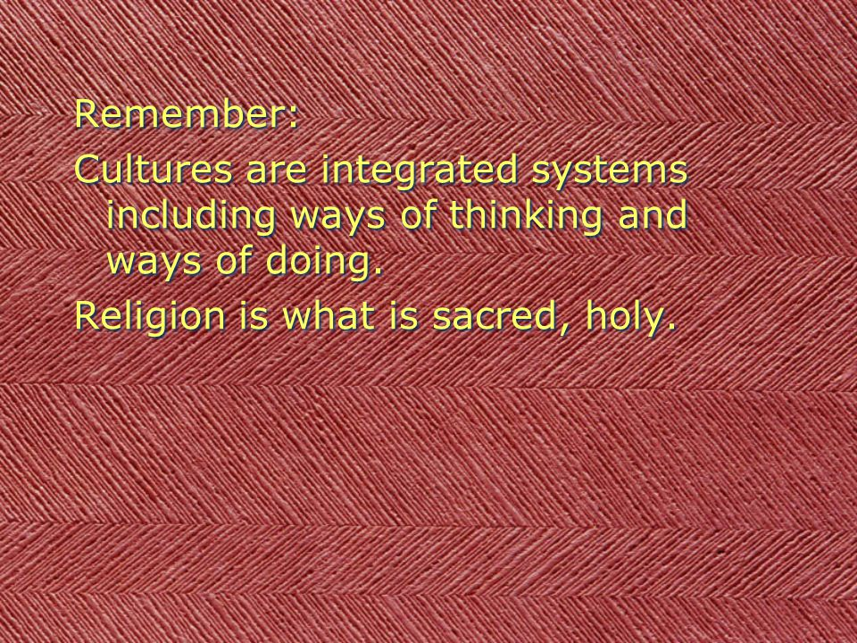 Remember: Cultures are integrated systems including ways of thinking and ways of doing. Religion is what is sacred, holy. Remember: Cultures are integ