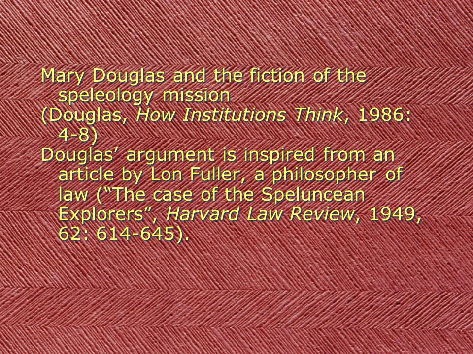 Mary Douglas and the fiction of the speleology mission (Douglas, How Institutions Think, 1986: 4-8) Douglas argument is inspired from an article by Lon Fuller, a philosopher of law (The case of the Speluncean Explorers, Harvard Law Review, 1949, 62: 614-645).