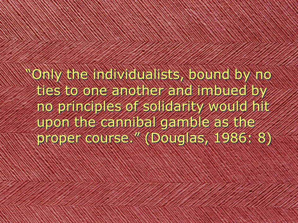 Only the individualists, bound by no ties to one another and imbued by no principles of solidarity would hit upon the cannibal gamble as the proper course.