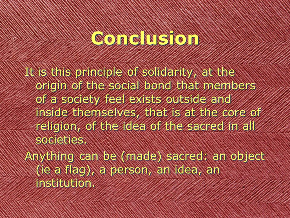 Conclusion It is this principle of solidarity, at the origin of the social bond that members of a society feel exists outside and inside themselves, that is at the core of religion, of the idea of the sacred in all societies.