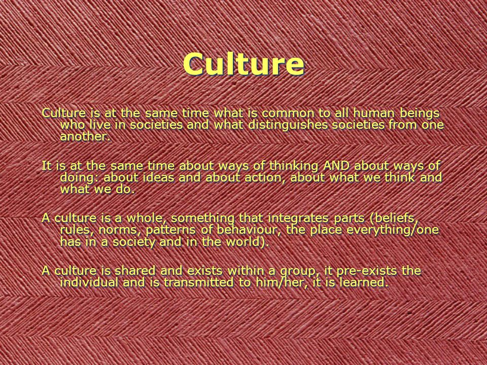 Culture Culture is at the same time what is common to all human beings who live in societies and what distinguishes societies from one another. It is