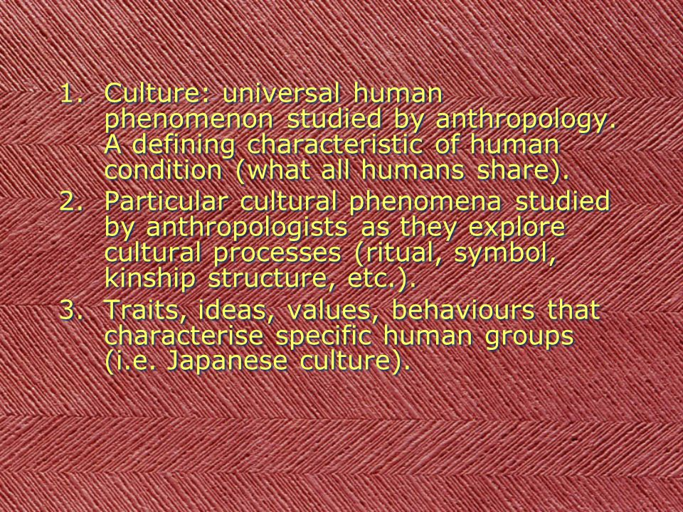 1.Culture: universal human phenomenon studied by anthropology. A defining characteristic of human condition (what all humans share). 2.Particular cult