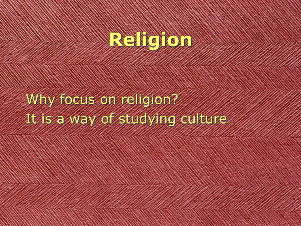 Why focus on religion? It is a way of studying culture Why focus on religion? It is a way of studying culture Religion