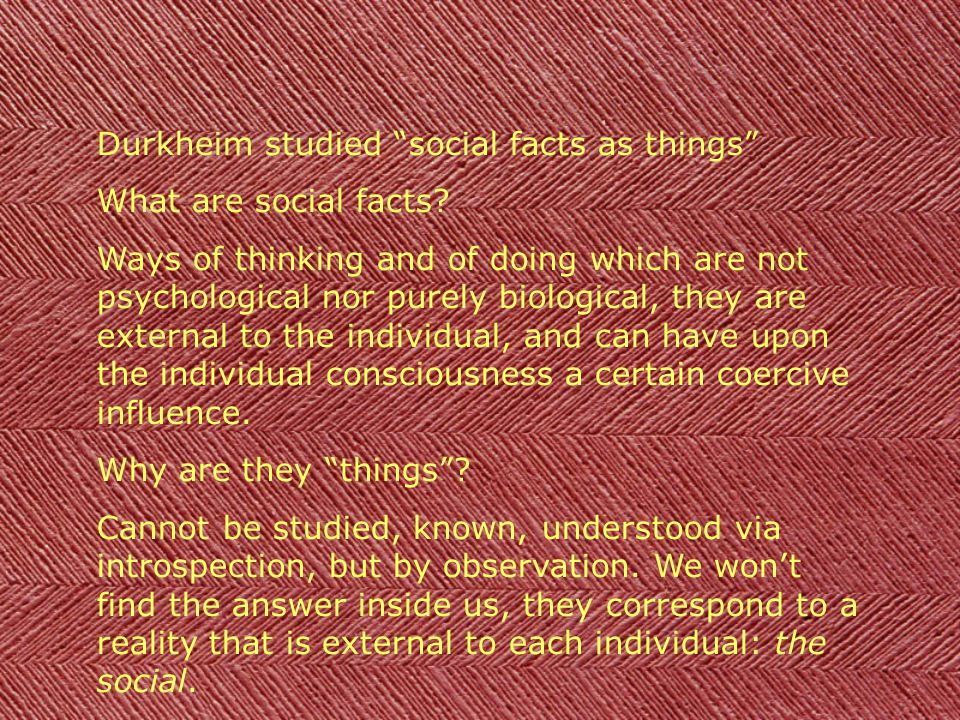 Durkheim studied social facts as things What are social facts? Ways of thinking and of doing which are not psychological nor purely biological, they a