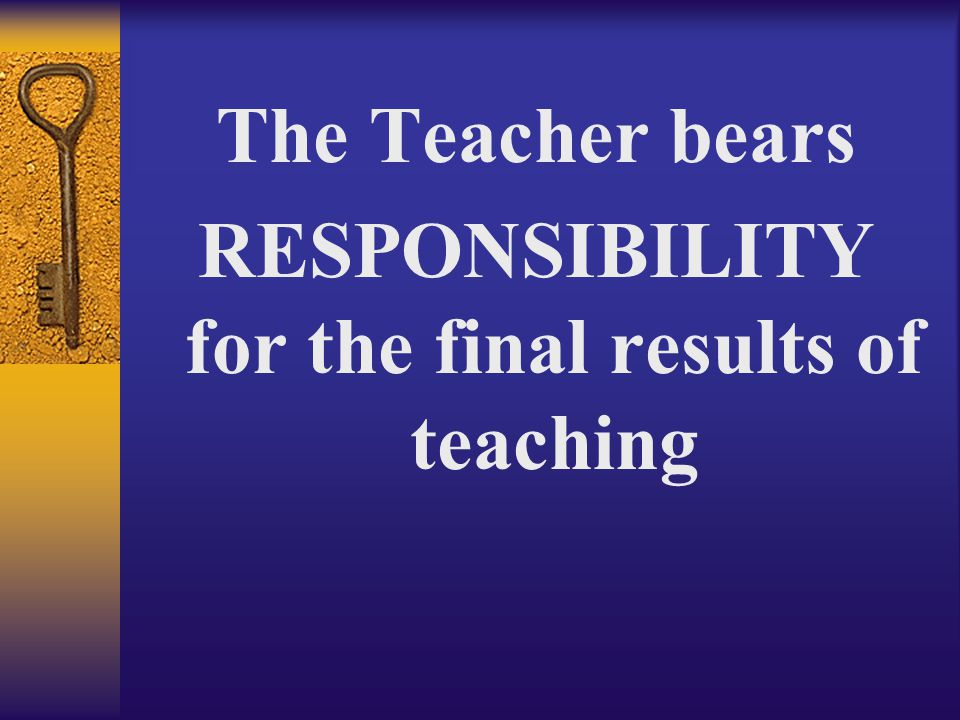 The Teacher bears RESPONSIBILITY for the final results of teaching