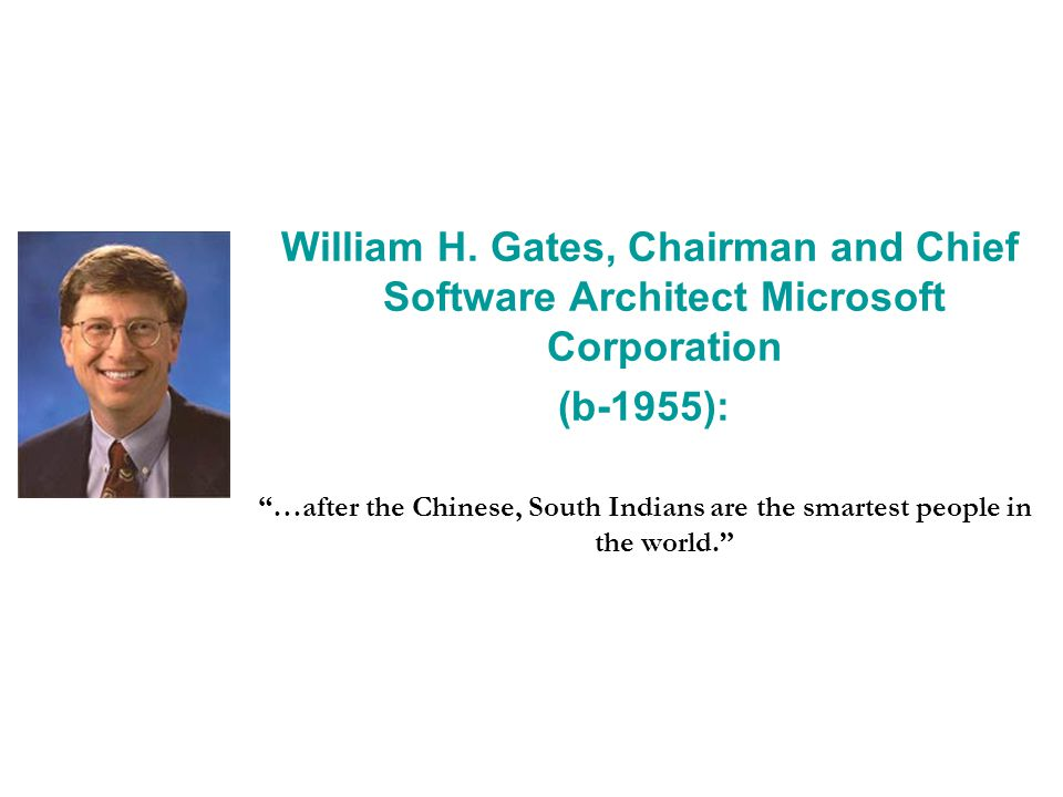 William H. Gates, Chairman and Chief Software Architect Microsoft Corporation (b-1955): …after the Chinese, South Indians are the smartest people in t