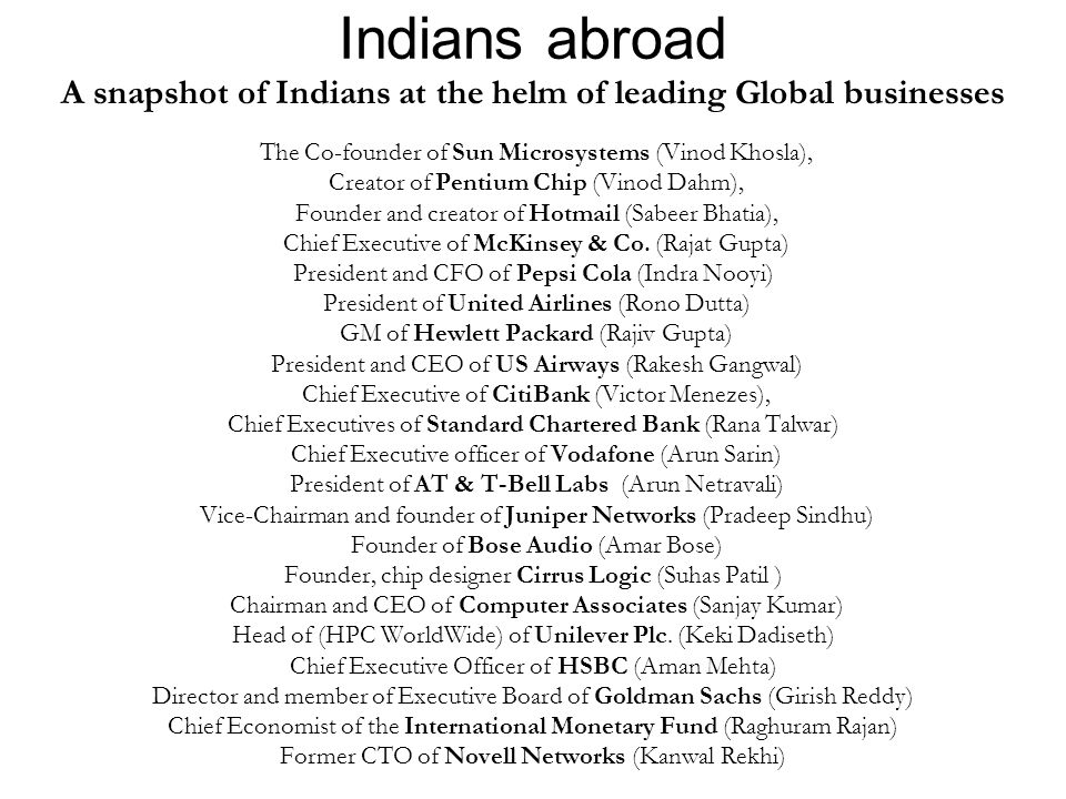 Indians abroad A snapshot of Indians at the helm of leading Global businesses The Co-founder of Sun Microsystems (Vinod Khosla), Creator of Pentium Ch