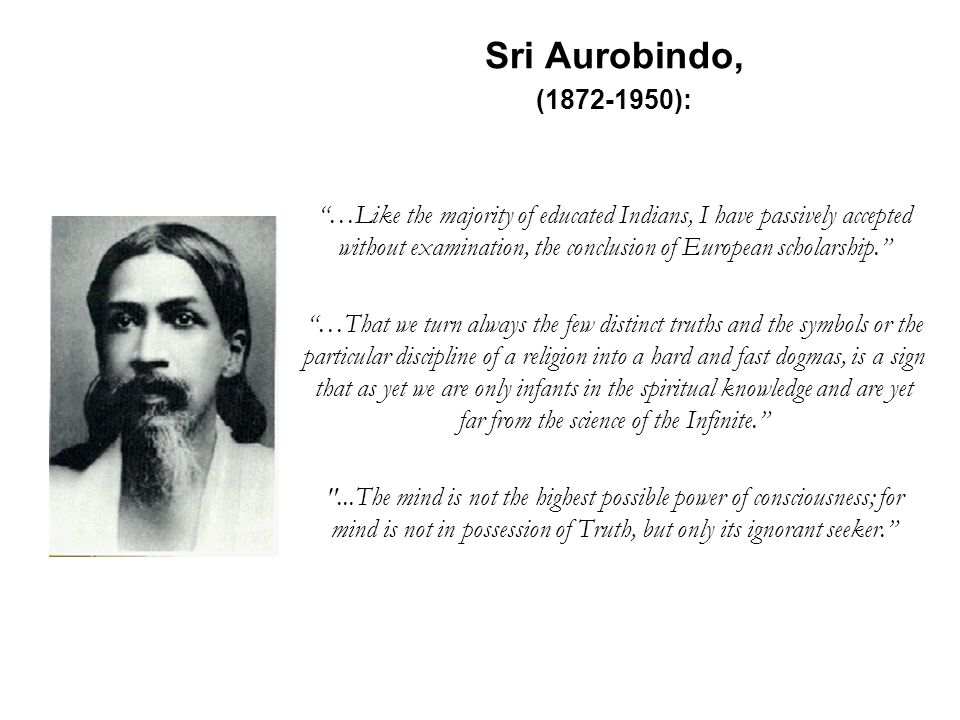 Sri Aurobindo, (1872-1950): …Like the majority of educated Indians, I have passively accepted without examination, the conclusion of European scholars