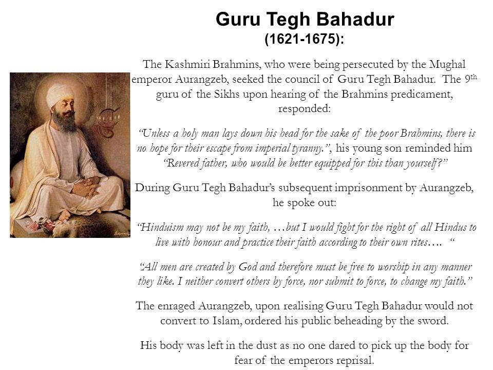 Guru Tegh Bahadur (1621-1675): The Kashmiri Brahmins, who were being persecuted by the Mughal emperor Aurangzeb, seeked the council of Guru Tegh Bahad