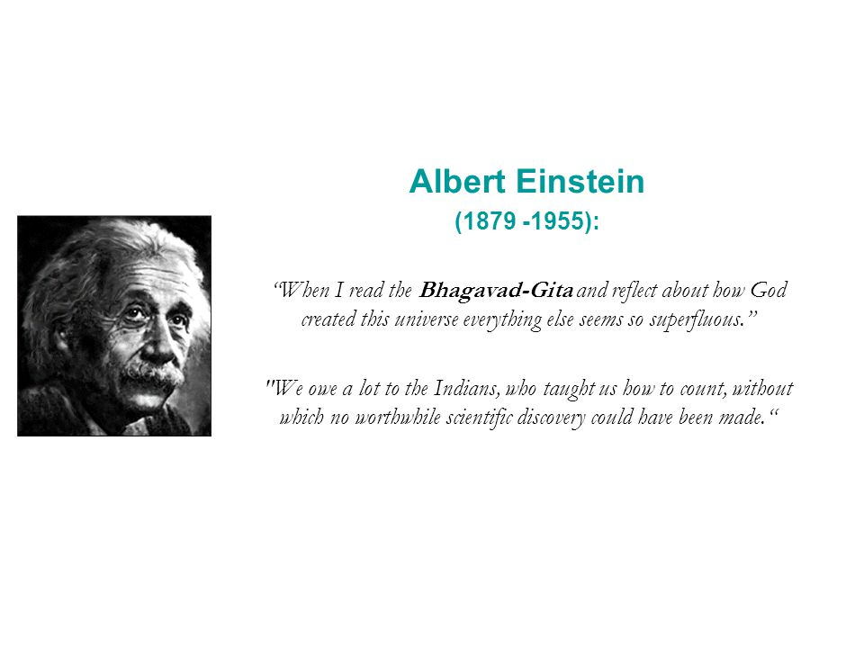 Albert Einstein (1879 -1955): When I read the Bhagavad-Gita and reflect about how God created this universe everything else seems so superfluous.
