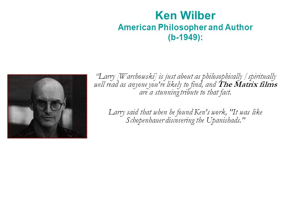 Ken Wilber American Philosopher and Author (b-1949): Larry [Warchowski] is just about as philosophically /spiritually well read as anyone you're likel