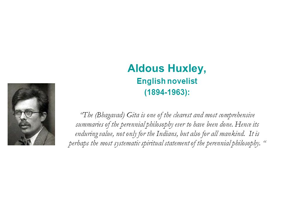 Aldous Huxley, English novelist (1894-1963): The (Bhagavad) Gita is one of the clearest and most comprehensive summaries of the perennial philosophy e