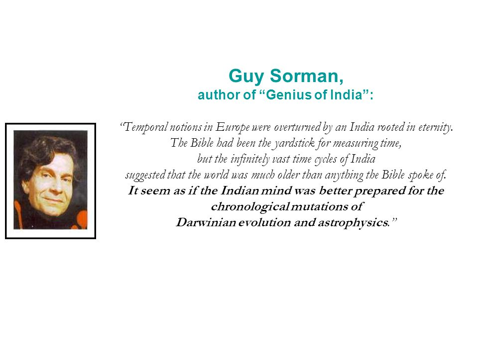 Guy Sorman, author of Genius of India: Temporal notions in Europe were overturned by an India rooted in eternity. The Bible had been the yardstick for