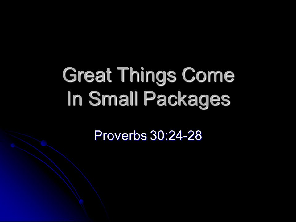 Great Things Come In Small Packages Abraham Abraham Moses Moses David David Jesus Jesus Apostles Apostles Proverbs 30:24-28 Four things on earth are small, yet they are extremely wise