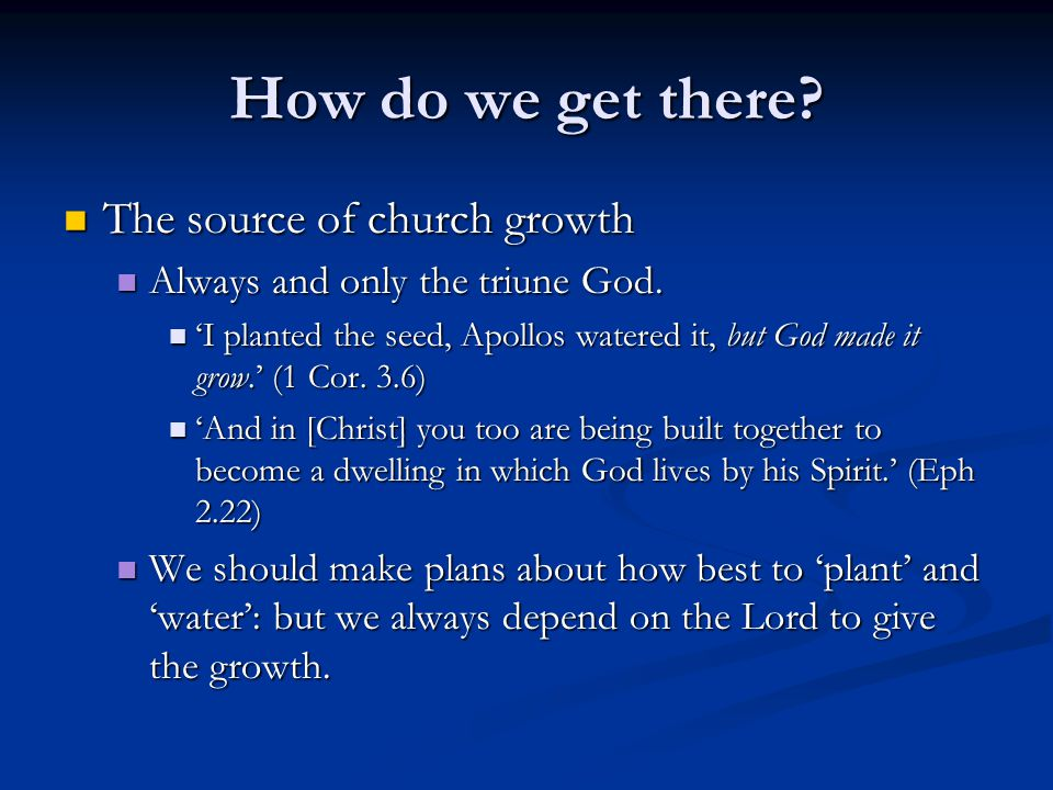How do we get there? The source of church growth The source of church growth Always and only the triune God. Always and only the triune God. I planted