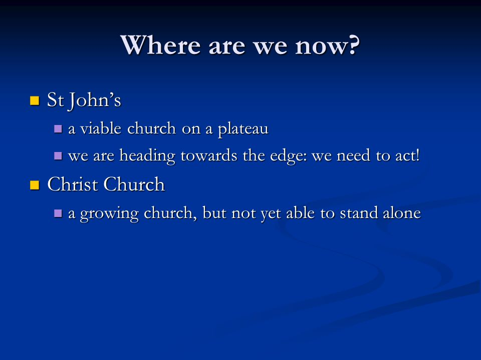 Where are we now? St Johns St Johns a viable church on a plateau a viable church on a plateau we are heading towards the edge: we need to act! we are
