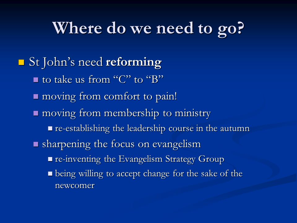 Where do we need to go? St Johns need reforming St Johns need reforming to take us from C to B to take us from C to B moving from comfort to pain! mov