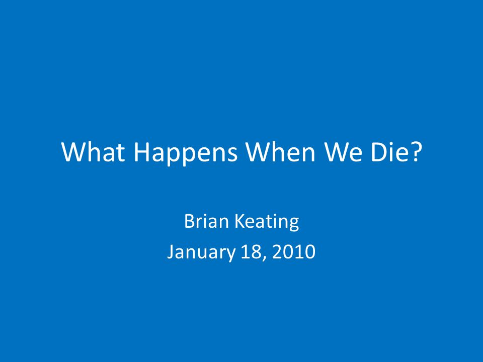 What Happens When We Die? Brian Keating January 18, 2010