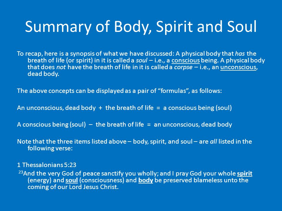 Summary of Body, Spirit and Soul To recap, here is a synopsis of what we have discussed: A physical body that has the breath of life (or spirit) in it is called a soul – i.e., a conscious being.