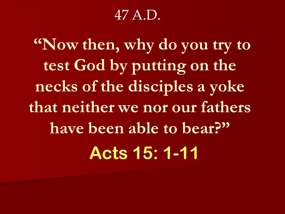 Acts 15: 1-11 47 A.D. Now then, why do you try to test God by putting on the necks of the disciples a yoke that neither we nor our fathers have been a