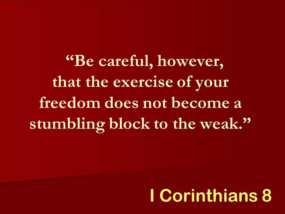 Be careful, however, that the exercise of your freedom does not become a stumbling block to the weak. I Corinthians 8