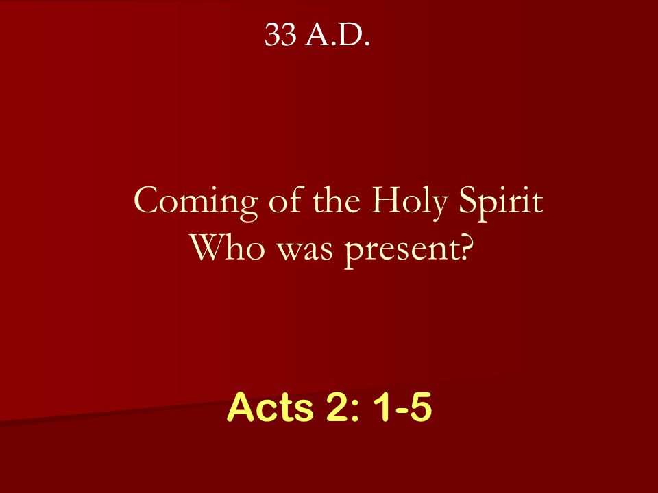 Coming of the Holy Spirit Who was present? Acts 2: 1-5 33 A.D.