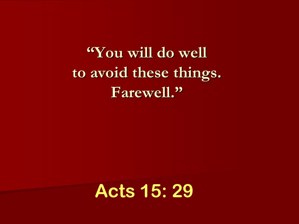 Acts 15: 29 You will do well to avoid these things. Farewell.