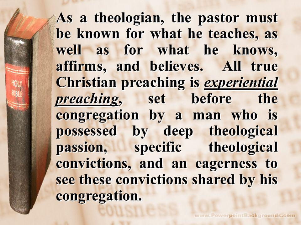 As a theologian, the pastor must be known for what he teaches, as well as for what he knows, affirms, and believes.