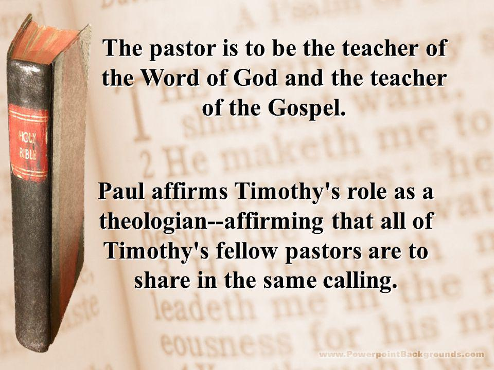 The pastor is to be the teacher of the Word of God and the teacher of the Gospel.