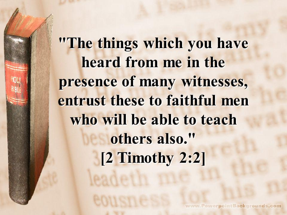 The things which you have heard from me in the presence of many witnesses, entrust these to faithful men who will be able to teach others also. [2 Timothy 2:2] The things which you have heard from me in the presence of many witnesses, entrust these to faithful men who will be able to teach others also. [2 Timothy 2:2]