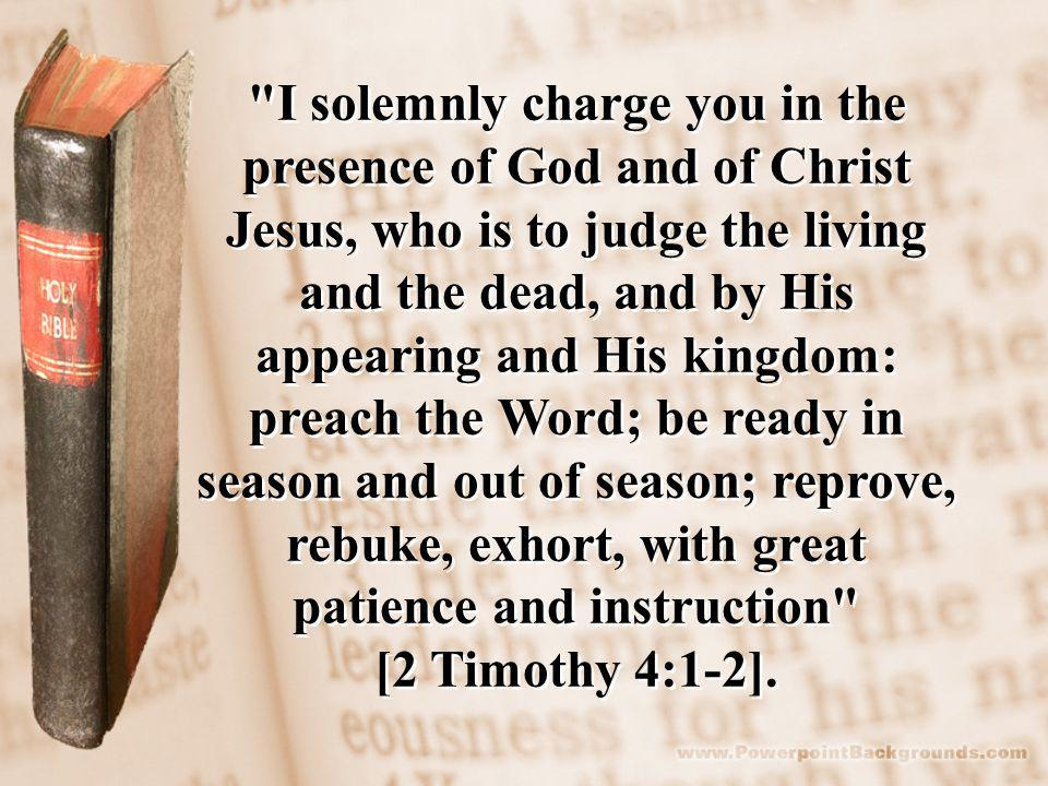 I solemnly charge you in the presence of God and of Christ Jesus, who is to judge the living and the dead, and by His appearing and His kingdom: preach the Word; be ready in season and out of season; reprove, rebuke, exhort, with great patience and instruction [2 Timothy 4:1-2].