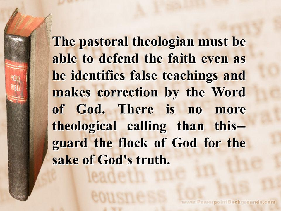 The pastoral theologian must be able to defend the faith even as he identifies false teachings and makes correction by the Word of God.