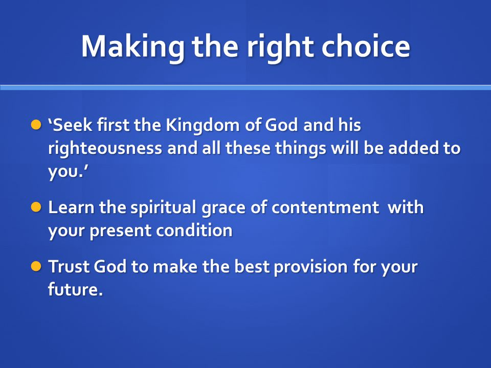 Making the right choice Seek first the Kingdom of God and his righteousness and all these things will be added to you.