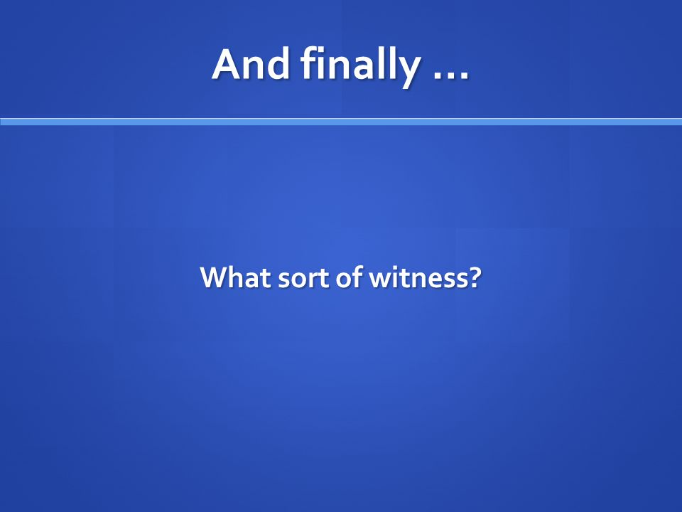 And finally … What sort of witness?